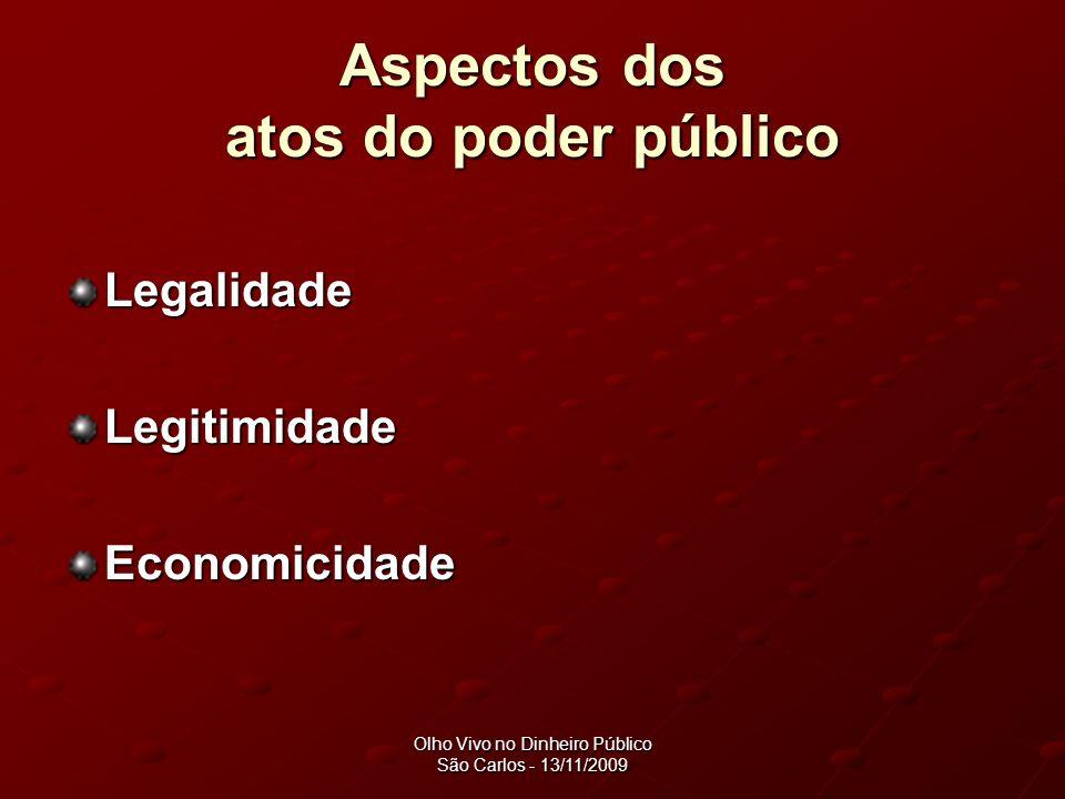 Olho Vivo no Dinheiro Público São Carlos - 13/11/2009 Aspectos dos atos do poder público Legalidade Legitimidade Economicidade