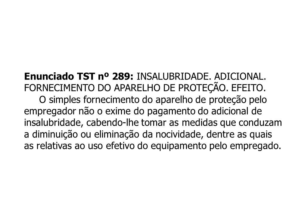 Enunciado TST nº 289: INSALUBRIDADE. ADICIONAL. FORNECIMENTO DO APARELHO DE PROTEÇÃO. EFEITO. O simples fornecimento do aparelho de proteção pelo empr