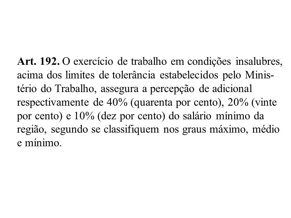 Art. 192. O exercício de trabalho em condições insalubres, acima dos limites de tolerância estabelecidos pelo Minis- tério do Trabalho, assegura a per