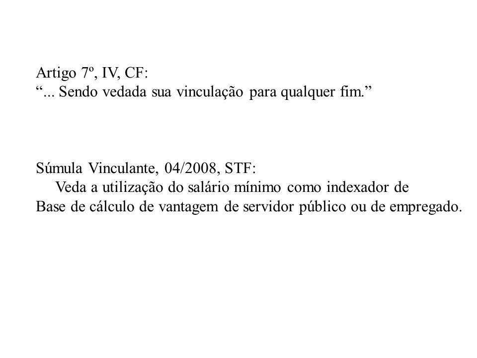 Artigo 7º, IV, CF:... Sendo vedada sua vinculação para qualquer fim. Súmula Vinculante, 04/2008, STF: Veda a utilização do salário mínimo como indexad
