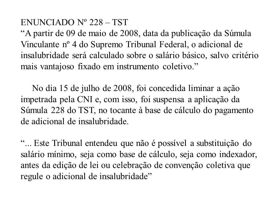 ENUNCIADO Nº 228 – TST A partir de 09 de maio de 2008, data da publicação da Súmula Vinculante nº 4 do Supremo Tribunal Federal, o adicional de insalu