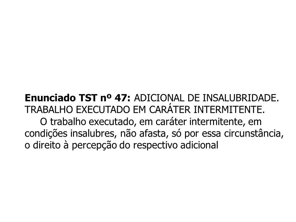 Enunciado TST nº 47: ADICIONAL DE INSALUBRIDADE. TRABALHO EXECUTADO EM CARÁTER INTERMITENTE. O trabalho executado, em caráter intermitente, em condiçõ