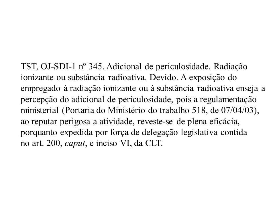 TST, OJ-SDI-1 nº 345. Adicional de periculosidade. Radiação ionizante ou substância radioativa. Devido. A exposição do empregado à radiação ionizante
