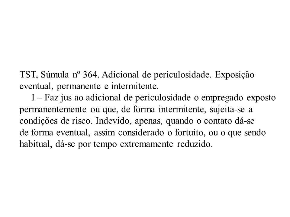 TST, Súmula nº 364. Adicional de periculosidade. Exposição eventual, permanente e intermitente. I – Faz jus ao adicional de periculosidade o empregado