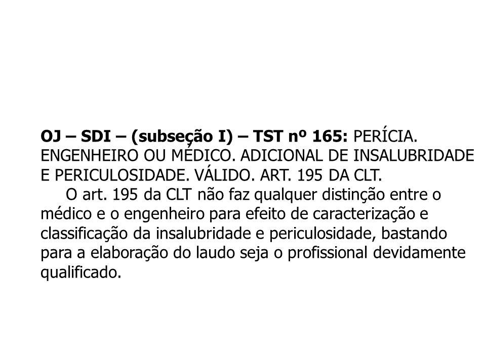 OJ – SDI – (subseção I) – TST nº 165: PERÍCIA. ENGENHEIRO OU MÉDICO. ADICIONAL DE INSALUBRIDADE E PERICULOSIDADE. VÁLIDO. ART. 195 DA CLT. O art. 195