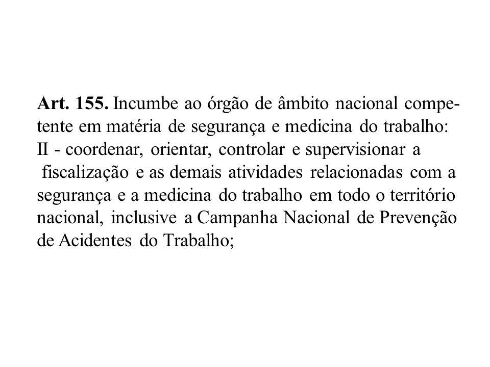 Art. 155. Incumbe ao órgão de âmbito nacional compe- tente em matéria de segurança e medicina do trabalho: II - coordenar, orientar, controlar e super