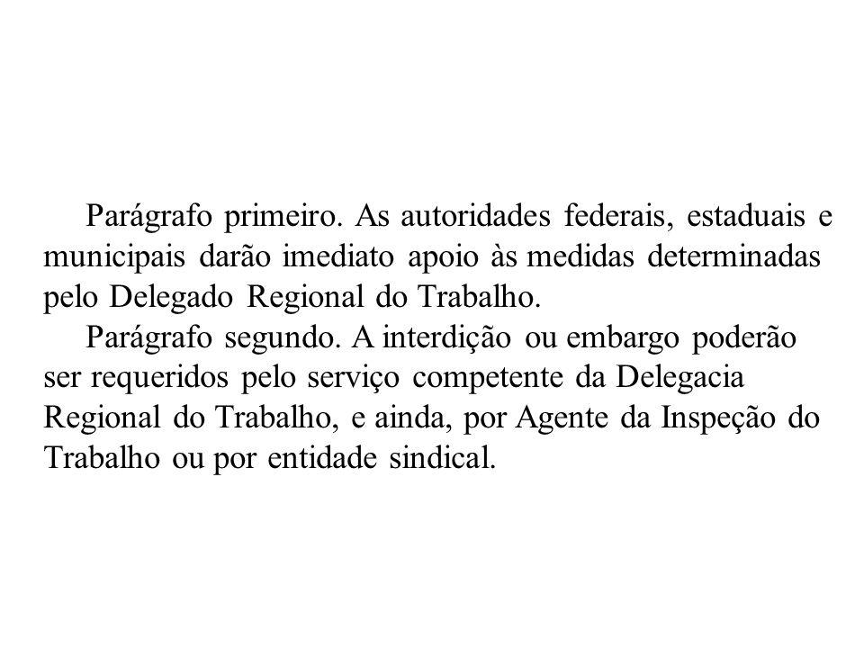 Parágrafo primeiro. As autoridades federais, estaduais e municipais darão imediato apoio às medidas determinadas pelo Delegado Regional do Trabalho. P