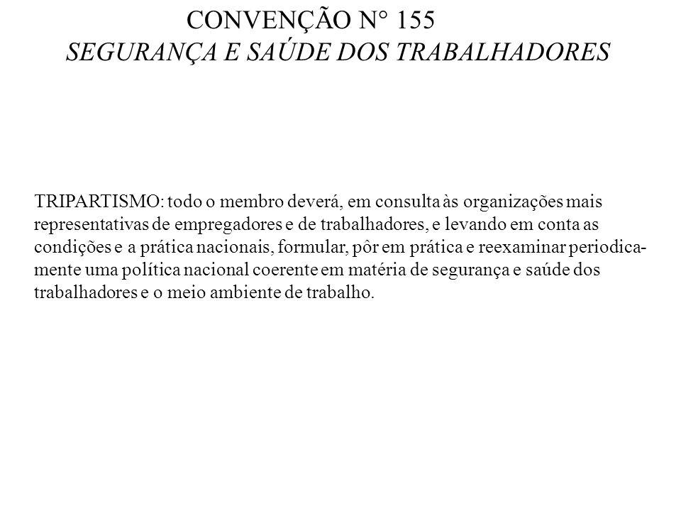 CONVENÇÃO N° 155 SEGURANÇA E SAÚDE DOS TRABALHADORES TRIPARTISMO: todo o membro deverá, em consulta às organizações mais representativas de empregador