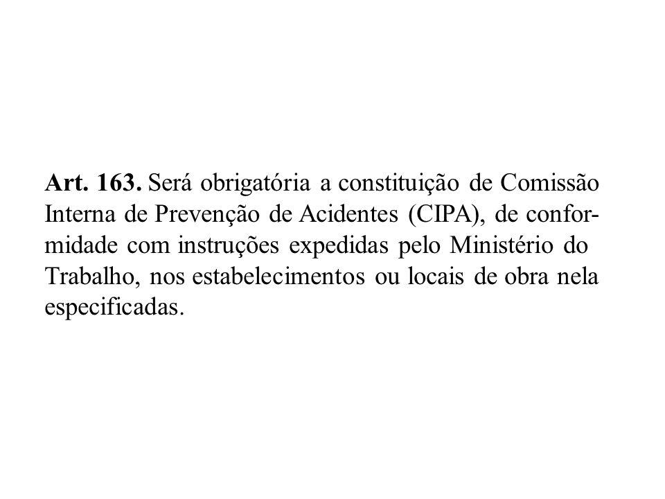 Art. 163. Será obrigatória a constituição de Comissão Interna de Prevenção de Acidentes (CIPA), de confor- midade com instruções expedidas pelo Minist