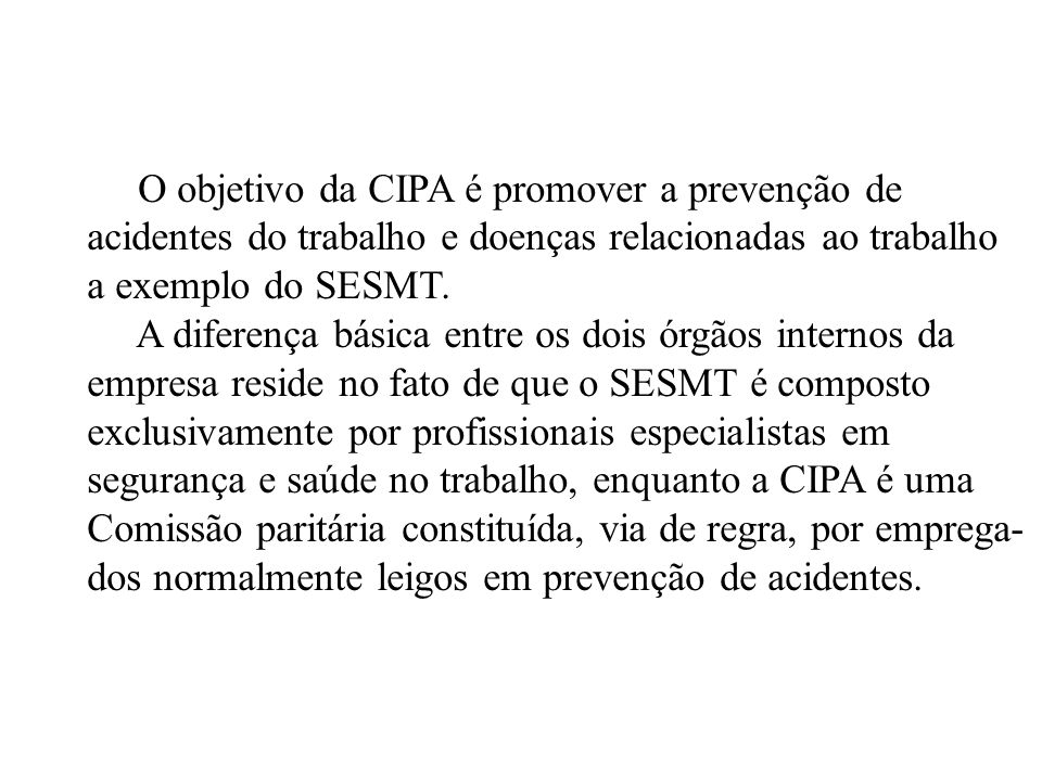 O objetivo da CIPA é promover a prevenção de acidentes do trabalho e doenças relacionadas ao trabalho a exemplo do SESMT. A diferença básica entre os