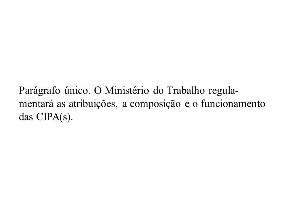 Parágrafo único. O Ministério do Trabalho regula- mentará as atribuições, a composição e o funcionamento das CIPA(s).