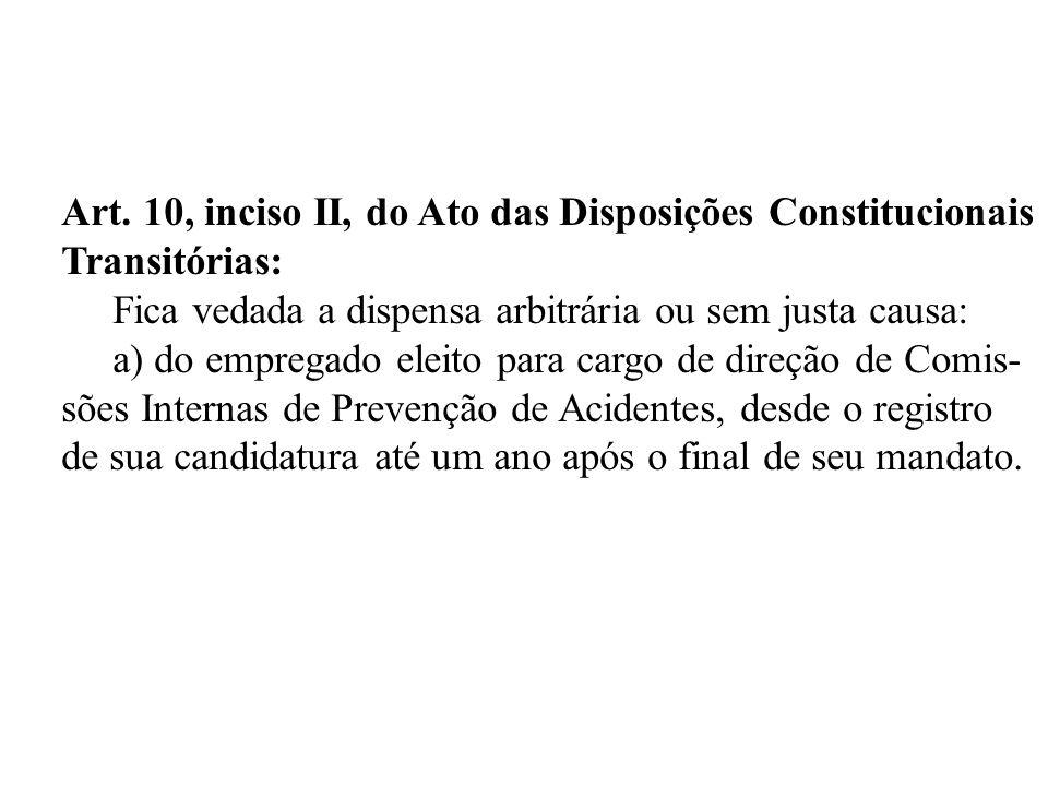 Art. 10, inciso II, do Ato das Disposições Constitucionais Transitórias: Fica vedada a dispensa arbitrária ou sem justa causa: a) do empregado eleito