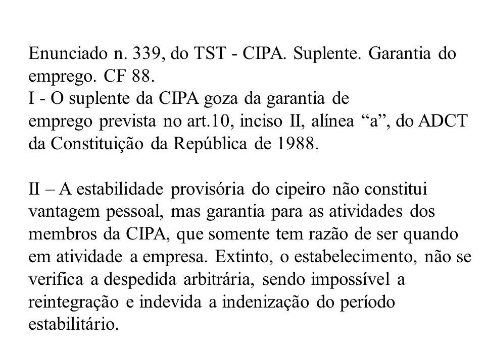Enunciado n. 339, do TST - CIPA. Suplente. Garantia do emprego. CF 88. I - O suplente da CIPA goza da garantia de emprego prevista no art.10, inciso I