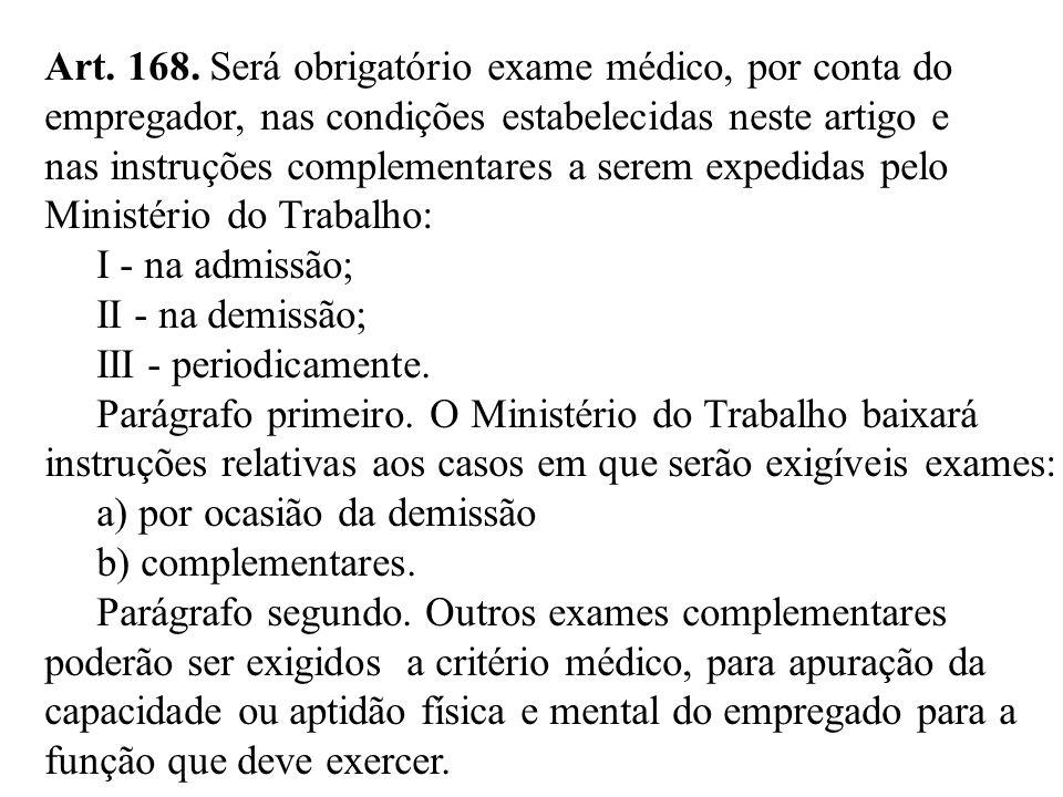 Art. 168. Será obrigatório exame médico, por conta do empregador, nas condições estabelecidas neste artigo e nas instruções complementares a serem exp