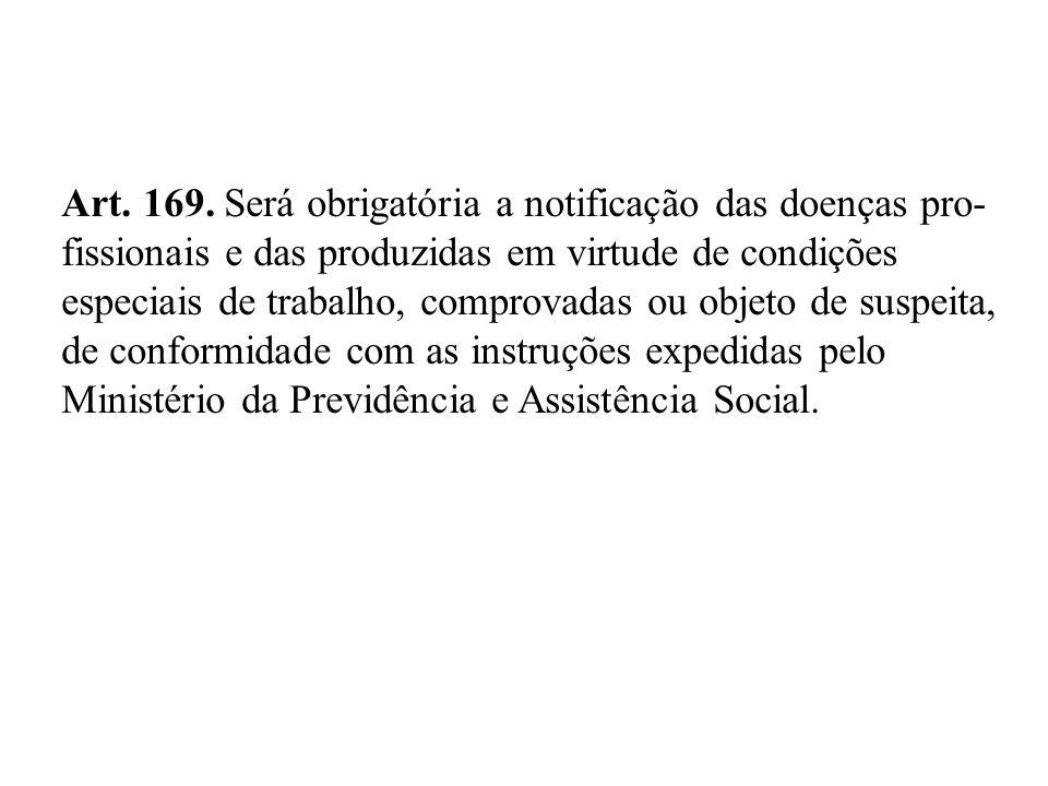 Art. 169. Será obrigatória a notificação das doenças pro- fissionais e das produzidas em virtude de condições especiais de trabalho, comprovadas ou ob