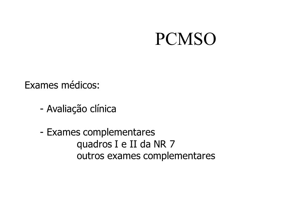 PCMSO Exames médicos: - Avaliação clínica - Exames complementares quadros I e II da NR 7 outros exames complementares