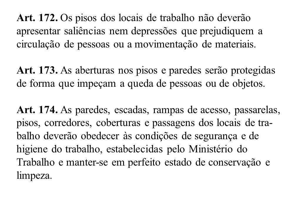 Art. 172. Os pisos dos locais de trabalho não deverão apresentar saliências nem depressões que prejudiquem a circulação de pessoas ou a movimentação d
