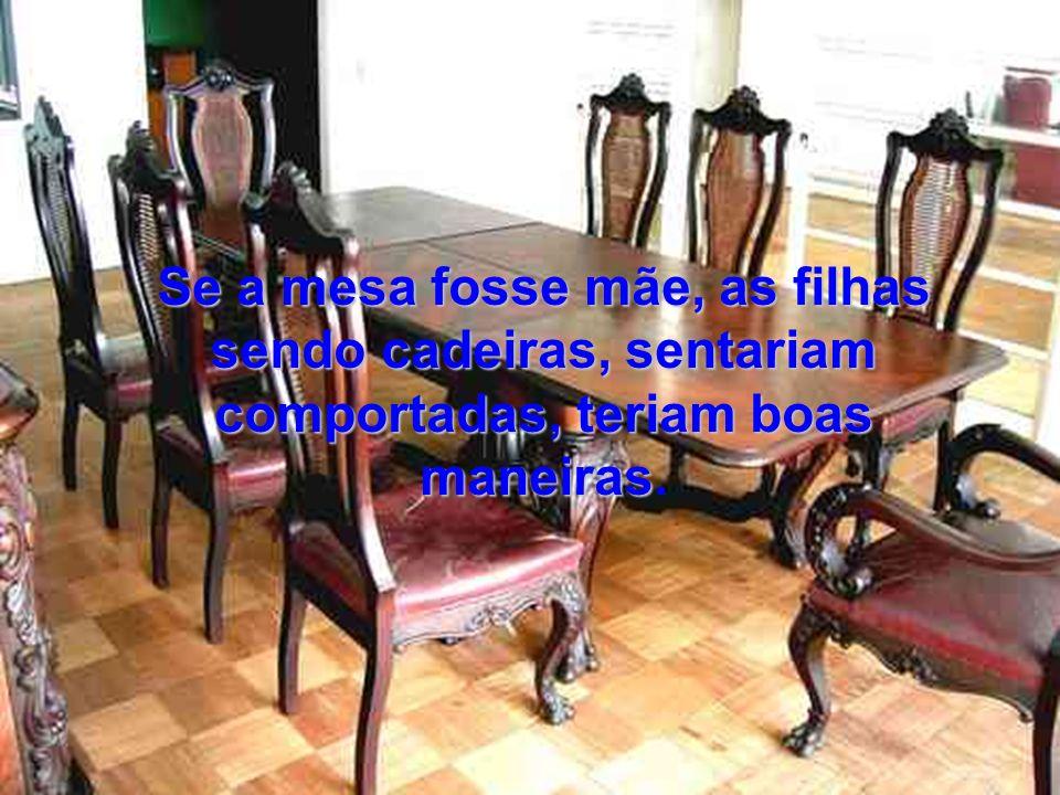 Se a mesa fosse mãe, as filhas sendo cadeiras, sentariam comportadas, teriam boas maneiras Se a mesa fosse mãe, as filhas sendo cadeiras, sentariam comportadas, teriam boas maneiras.