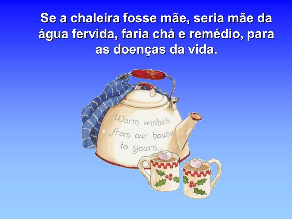 Se a chaleira fosse mãe, seria mãe da água fervida, faria chá e remédio, para as doenças da vida.