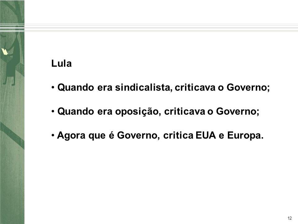 12 Lula Quando era sindicalista, criticava o Governo; Quando era oposição, criticava o Governo; Agora que é Governo, critica EUA e Europa.