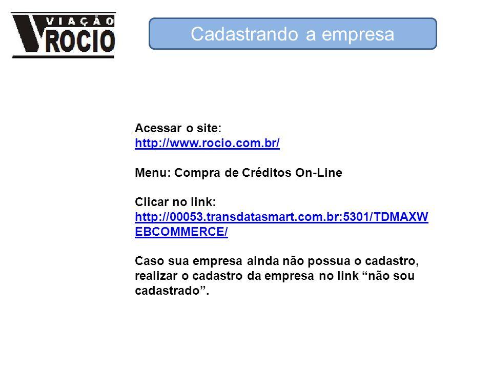 Acessar o site: http://www.rocio.com.br/ Menu: Compra de Créditos On-Line Clicar no link: http://00053.transdatasmart.com.br:5301/TDMAXW EBCOMMERCE/ Caso sua empresa ainda não possua o cadastro, realizar o cadastro da empresa no link não sou cadastrado.