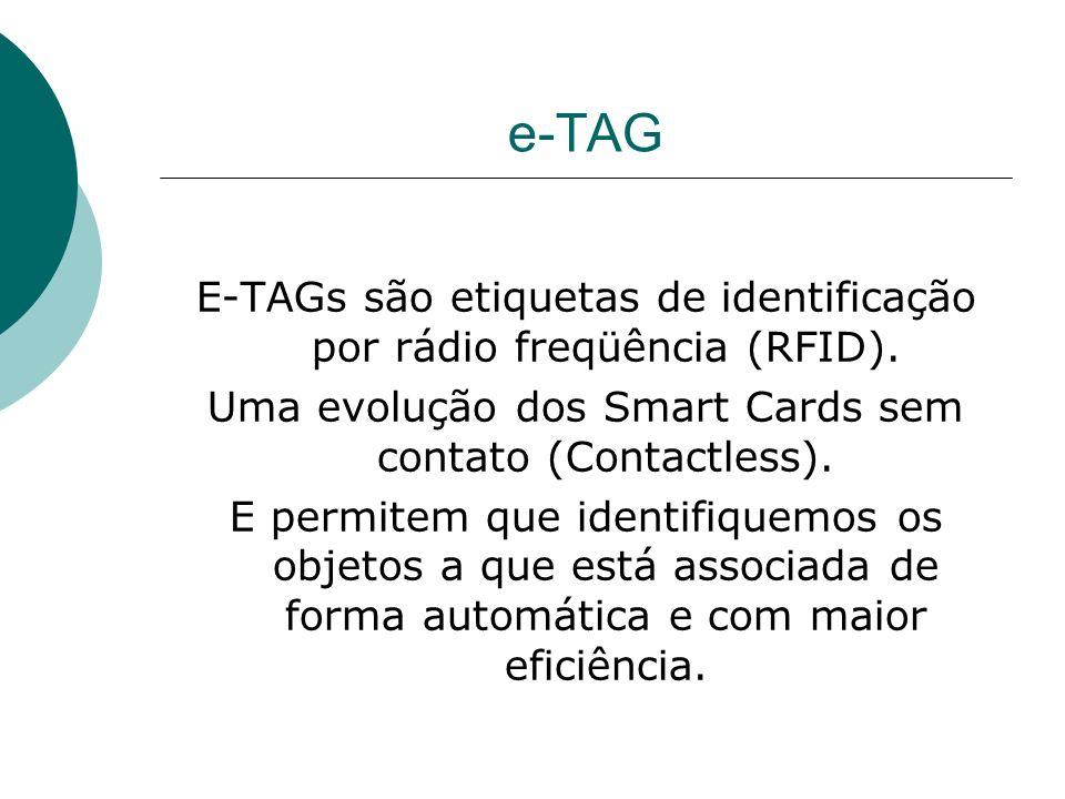 e-TAG E-TAGs são etiquetas de identificação por rádio freqüência (RFID). Uma evolução dos Smart Cards sem contato (Contactless). E permitem que identi