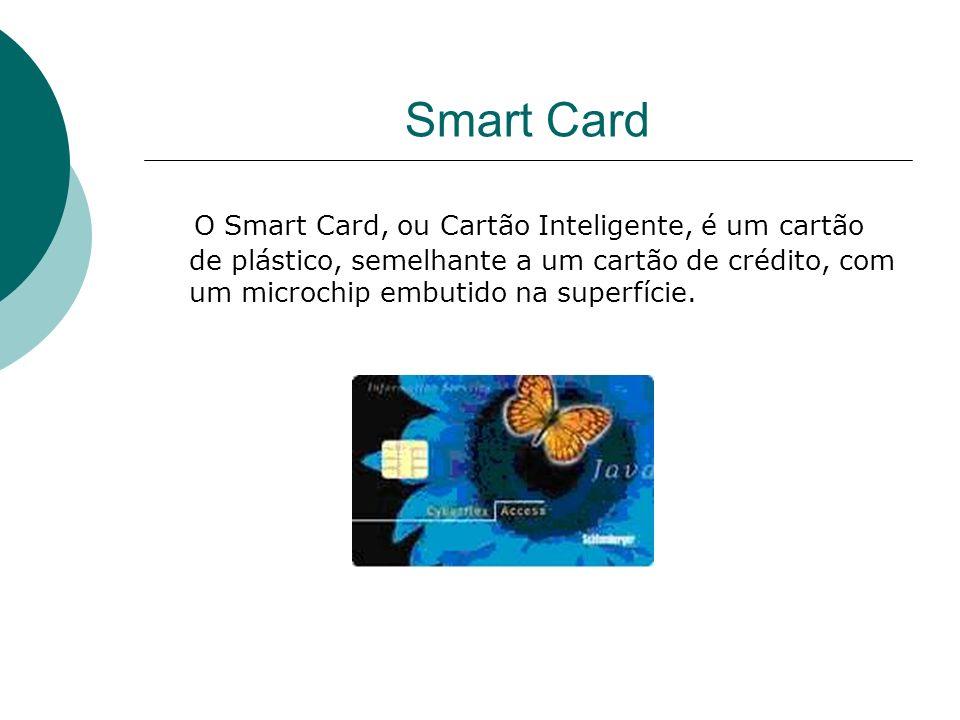 Smart Card O Smart Card, ou Cartão Inteligente, é um cartão de plástico, semelhante a um cartão de crédito, com um microchip embutido na superfície.