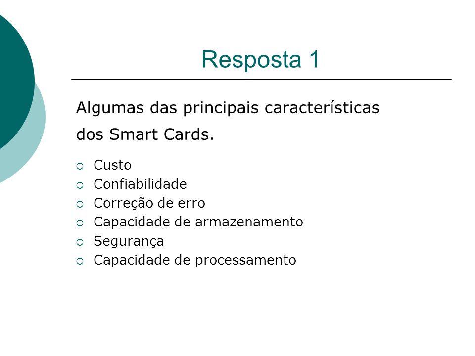 Resposta 1 Algumas das principais características dos Smart Cards. Custo Confiabilidade Correção de erro Capacidade de armazenamento Segurança Capacid