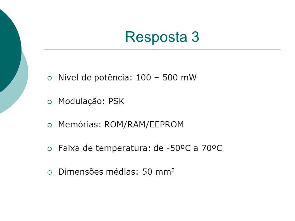 Resposta 3 Nível de potência: 100 – 500 mW Modulação: PSK Memórias: ROM/RAM/EEPROM Faixa de temperatura: de -50ºC a 70ºC Dimensões médias: 50 mm 2