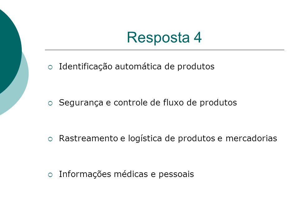Resposta 4 Identificação automática de produtos Segurança e controle de fluxo de produtos Rastreamento e logística de produtos e mercadorias Informaçõ
