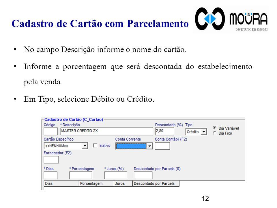 Cadastro de Cartão com Parcelamento No campo Descrição informe o nome do cartão. Informe a porcentagem que será descontada do estabelecimento pela ven