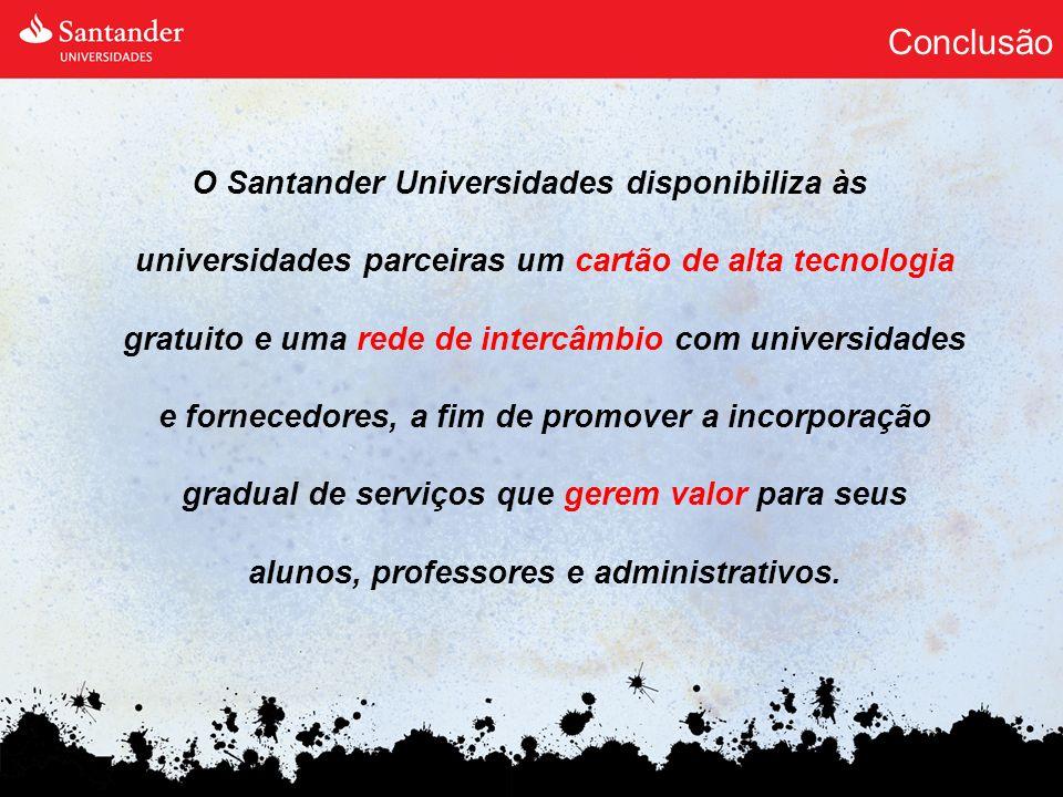 Conclusão O Santander Universidades disponibiliza às universidades parceiras um cartão de alta tecnologia gratuito e uma rede de intercâmbio com unive