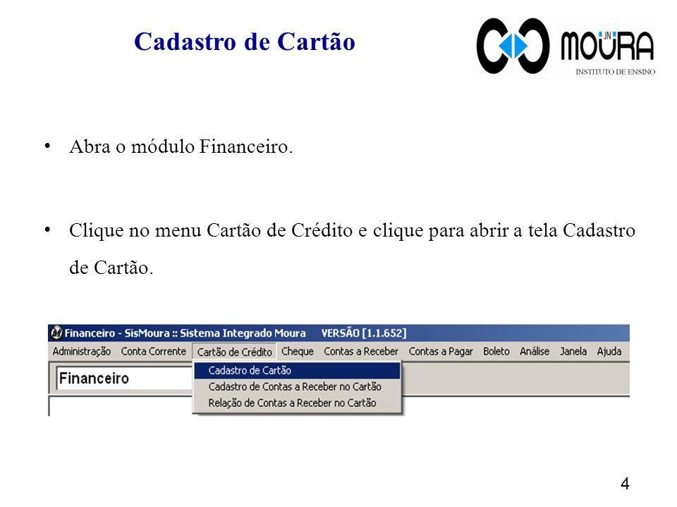 Cadastro de Cartão Abra o módulo Financeiro. Clique no menu Cartão de Crédito e clique para abrir a tela Cadastro de Cartão. 4