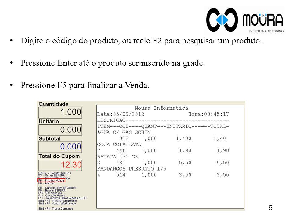 Digite o código do produto, ou tecle F2 para pesquisar um produto. Pressione Enter até o produto ser inserido na grade. Pressione F5 para finalizar a