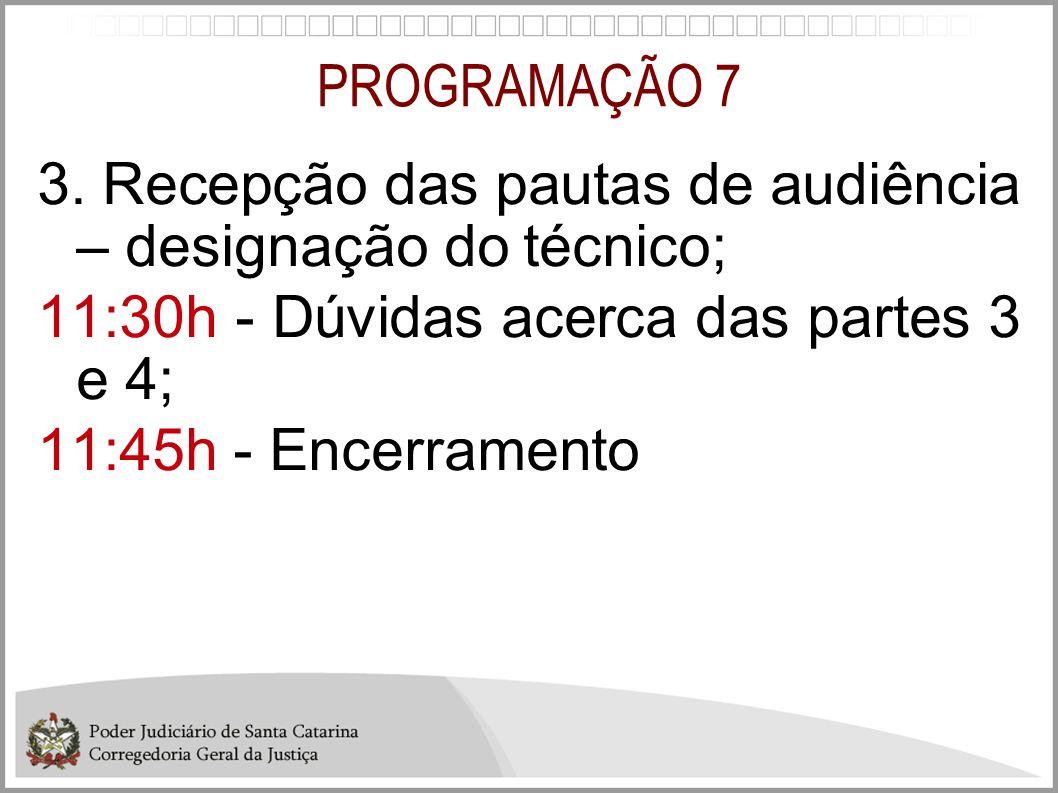 PROGRAMAÇÃO 7 3. Recepção das pautas de audiência – designação do técnico; 11:30h - Dúvidas acerca das partes 3 e 4; 11:45h - Encerramento