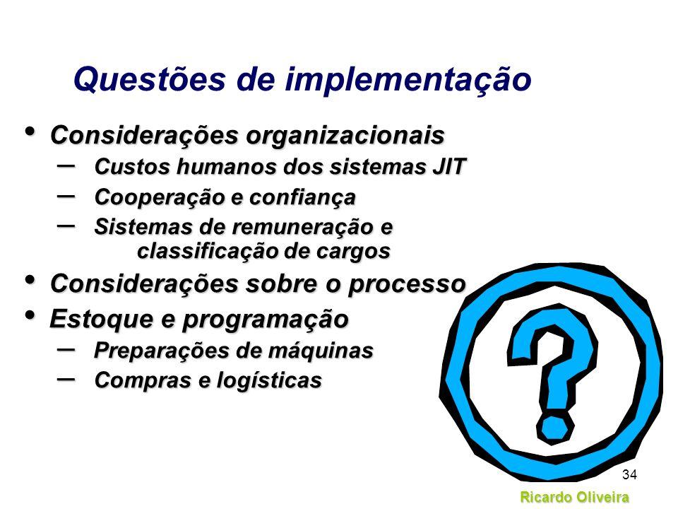 Ricardo Oliveira 34 Questões de implementação Considerações organizacionais Considerações organizacionais – Custos humanos dos sistemas JIT – Cooperaç