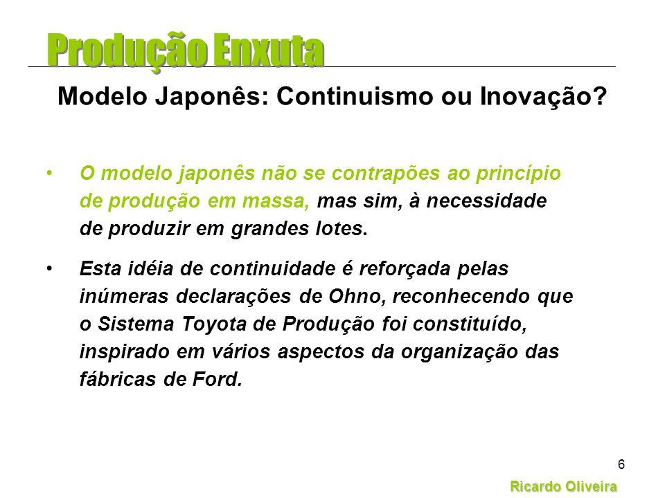 Ricardo Oliveira 6 O modelo japonês não se contrapões ao princípio de produção em massa, mas sim, à necessidade de produzir em grandes lotes. Esta idé