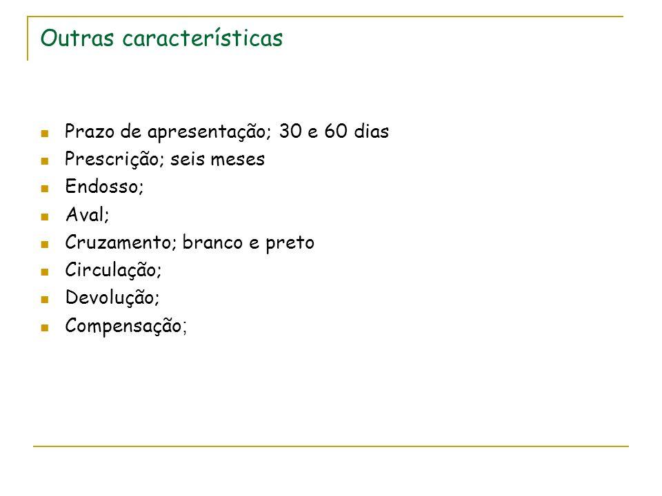 Outras características Prazo de apresentação; 30 e 60 dias Prescrição; seis meses Endosso; Aval; Cruzamento; branco e preto Circulação; Devolução; Compensação ;