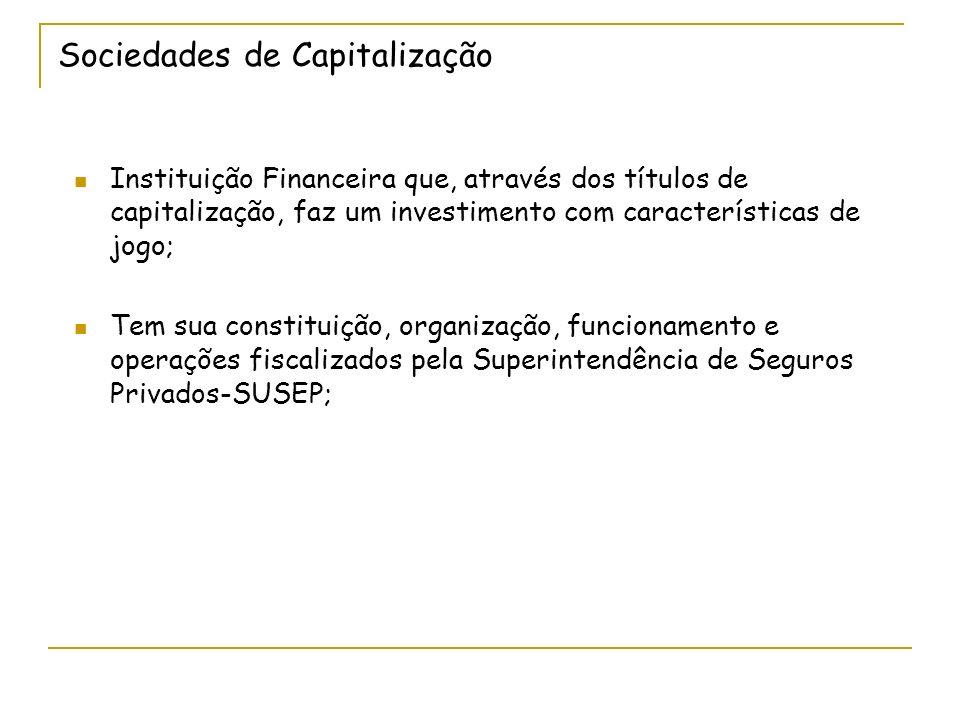 Sociedades de Capitalização Instituição Financeira que, através dos títulos de capitalização, faz um investimento com características de jogo; Tem sua