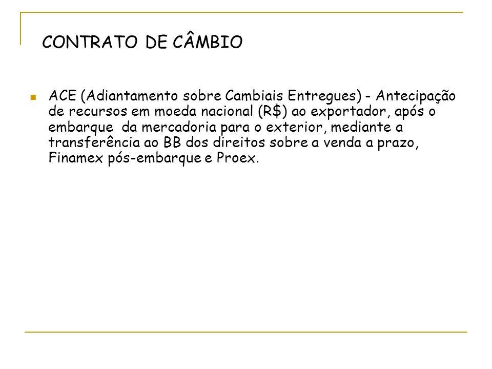 CONTRATO DE CÂMBIO ACE (Adiantamento sobre Cambiais Entregues) - Antecipação de recursos em moeda nacional (R$) ao exportador, após o embarque da mercadoria para o exterior, mediante a transferência ao BB dos direitos sobre a venda a prazo, Finamex pós-embarque e Proex.