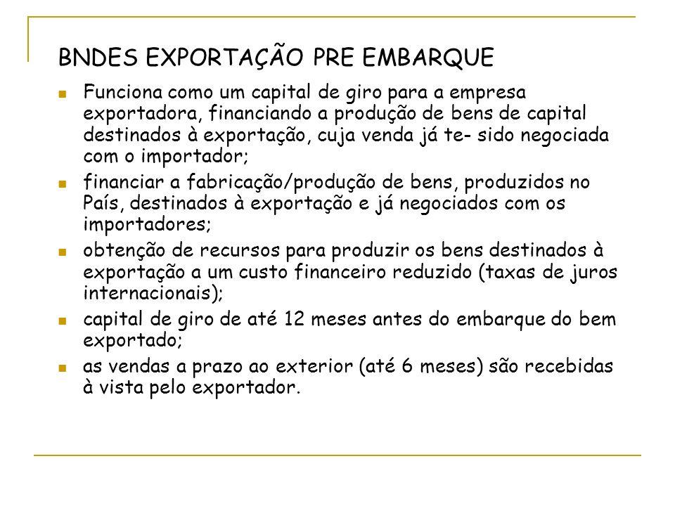BNDES EXPORTAÇÃO PRE EMBARQUE Funciona como um capital de giro para a empresa exportadora, financiando a produção de bens de capital destinados à exportação, cuja venda já te- sido negociada com o importador; financiar a fabricação/produção de bens, produzidos no País, destinados à exportação e já negociados com os importadores; obtenção de recursos para produzir os bens destinados à exportação a um custo financeiro reduzido (taxas de juros internacionais); capital de giro de até 12 meses antes do embarque do bem exportado; as vendas a prazo ao exterior (até 6 meses) são recebidas à vista pelo exportador.