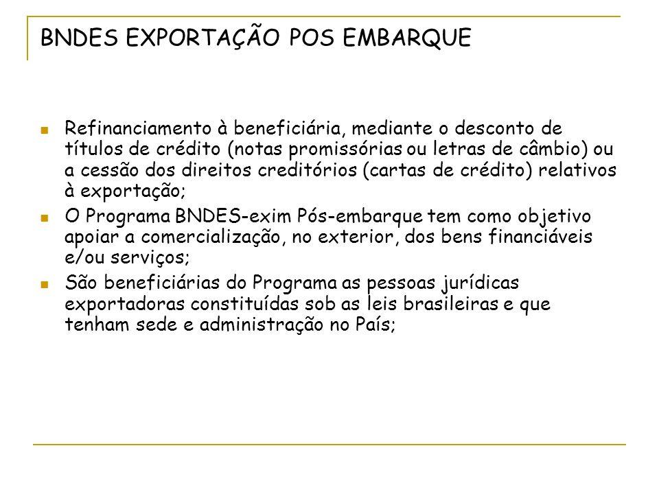 BNDES EXPORTAÇÃO POS EMBARQUE Refinanciamento à beneficiária, mediante o desconto de títulos de crédito (notas promissórias ou letras de câmbio) ou a cessão dos direitos creditórios (cartas de crédito) relativos à exportação; O Programa BNDES-exim Pós-embarque tem como objetivo apoiar a comercialização, no exterior, dos bens financiáveis e/ou serviços; São beneficiárias do Programa as pessoas jurídicas exportadoras constituídas sob as leis brasileiras e que tenham sede e administração no País;