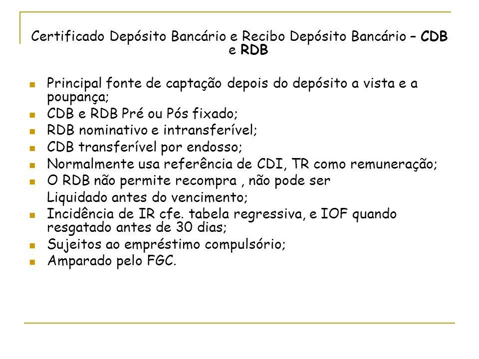 Certificado Depósito Bancário e Recibo Depósito Bancário – CDB e RDB Principal fonte de captação depois do depósito a vista e a poupança; CDB e RDB Pré ou Pós fixado; RDB nominativo e intransferível; CDB transferível por endosso; Normalmente usa referência de CDI, TR como remuneração; O RDB não permite recompra, não pode ser Liquidado antes do vencimento; Incidência de IR cfe.