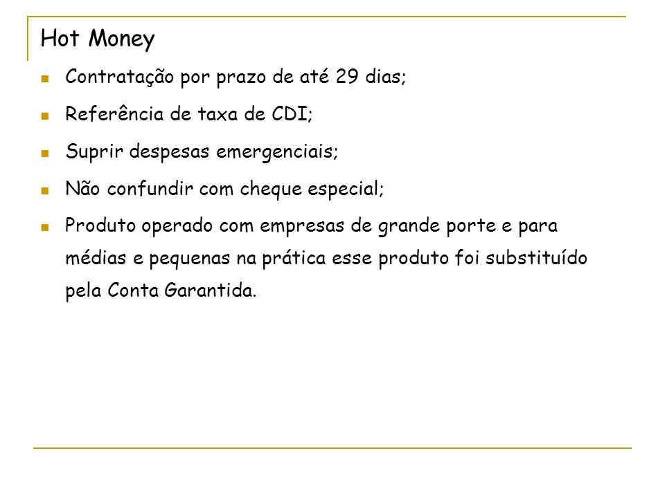 Hot Money Contratação por prazo de até 29 dias; Referência de taxa de CDI; Suprir despesas emergenciais; Não confundir com cheque especial; Produto operado com empresas de grande porte e para médias e pequenas na prática esse produto foi substituído pela Conta Garantida.