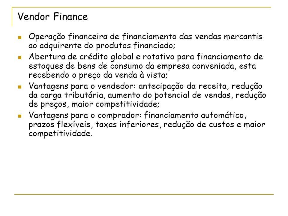 Vendor Finance Operação financeira de financiamento das vendas mercantis ao adquirente do produtos financiado; Abertura de crédito global e rotativo p
