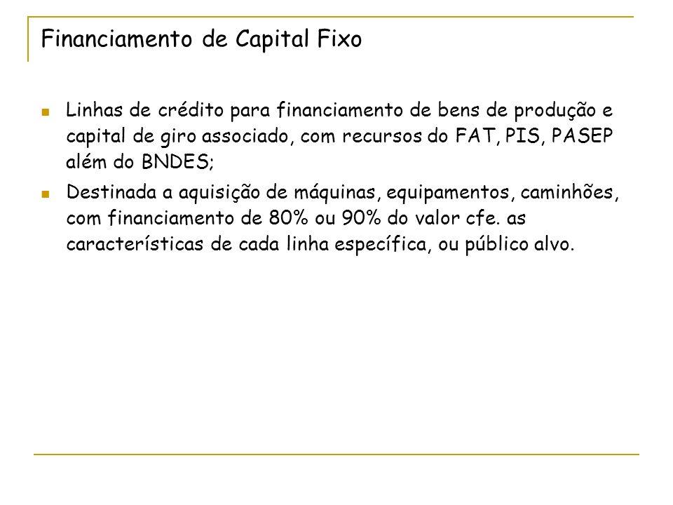 Financiamento de Capital Fixo Linhas de crédito para financiamento de bens de produção e capital de giro associado, com recursos do FAT, PIS, PASEP além do BNDES; Destinada a aquisição de máquinas, equipamentos, caminhões, com financiamento de 80% ou 90% do valor cfe.