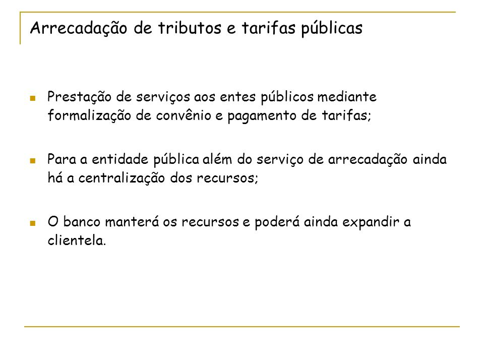 Arrecadação de tributos e tarifas públicas Prestação de serviços aos entes públicos mediante formalização de convênio e pagamento de tarifas; Para a entidade pública além do serviço de arrecadação ainda há a centralização dos recursos; O banco manterá os recursos e poderá ainda expandir a clientela.