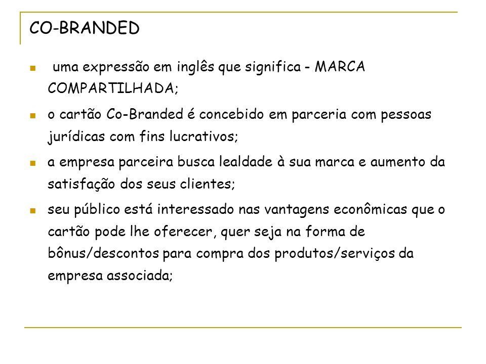 CO-BRANDED uma expressão em inglês que significa - MARCA COMPARTILHADA; o cartão Co-Branded é concebido em parceria com pessoas jurídicas com fins luc