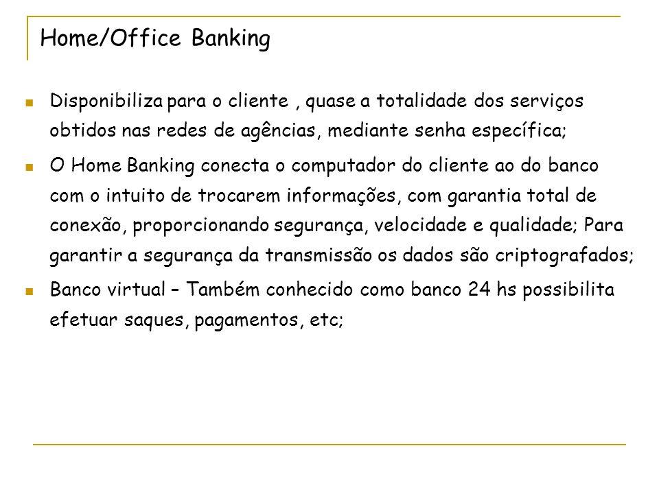 Home/Office Banking Disponibiliza para o cliente, quase a totalidade dos serviços obtidos nas redes de agências, mediante senha específica; O Home Ban