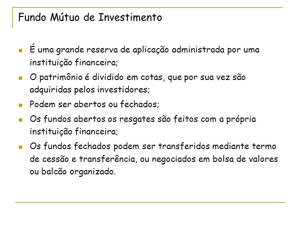 Fundo Mútuo de Investimento É uma grande reserva de aplicação administrada por uma instituição financeira; O patrimônio é dividido em cotas, que por s
